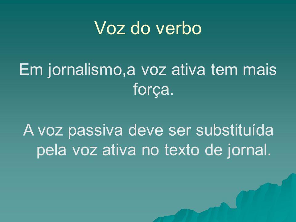 Voz do verbo Em jornalismo,a voz ativa tem mais força.