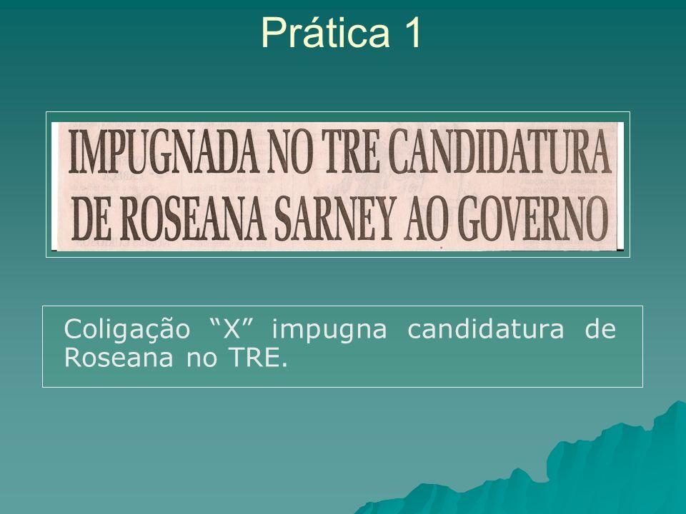 Prática 1 Coligação X impugna candidatura de Roseana no TRE.