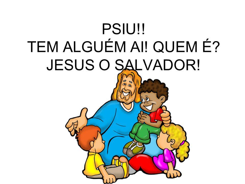 PSIU!! TEM ALGUÉM AI! QUEM É JESUS O SALVADOR!