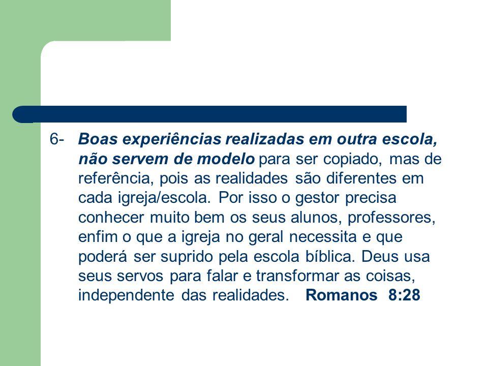 6- Boas experiências realizadas em outra escola, não servem de modelo para ser copiado, mas de referência, pois as realidades são diferentes em cada igreja/escola.
