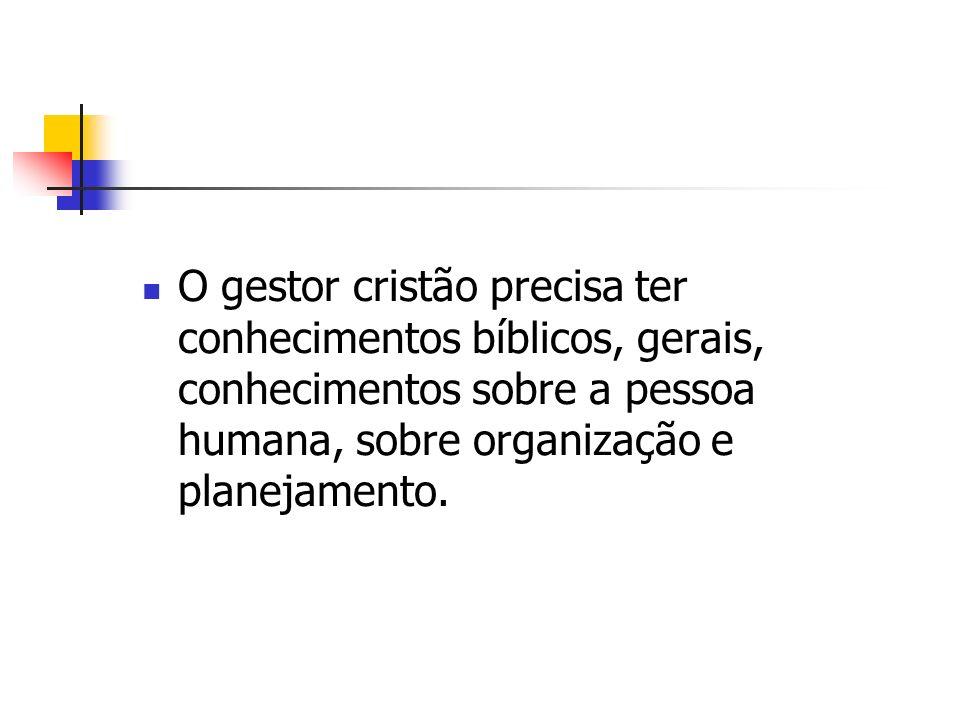 O gestor cristão precisa ter conhecimentos bíblicos, gerais, conhecimentos sobre a pessoa humana, sobre organização e planejamento.
