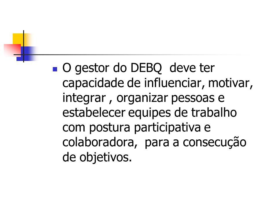 O gestor do DEBQ deve ter capacidade de influenciar, motivar, integrar , organizar pessoas e estabelecer equipes de trabalho com postura participativa e colaboradora, para a consecução de objetivos.