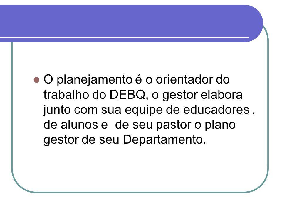 O planejamento é o orientador do trabalho do DEBQ, o gestor elabora junto com sua equipe de educadores , de alunos e de seu pastor o plano gestor de seu Departamento.