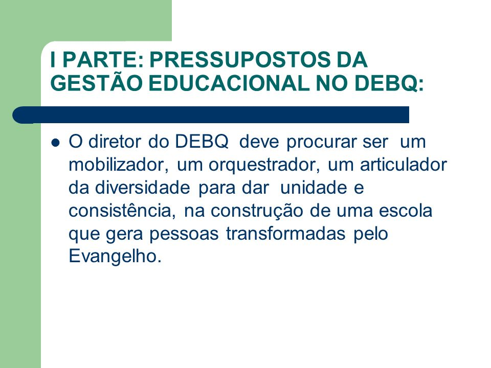 I PARTE: PRESSUPOSTOS DA GESTÃO EDUCACIONAL NO DEBQ: