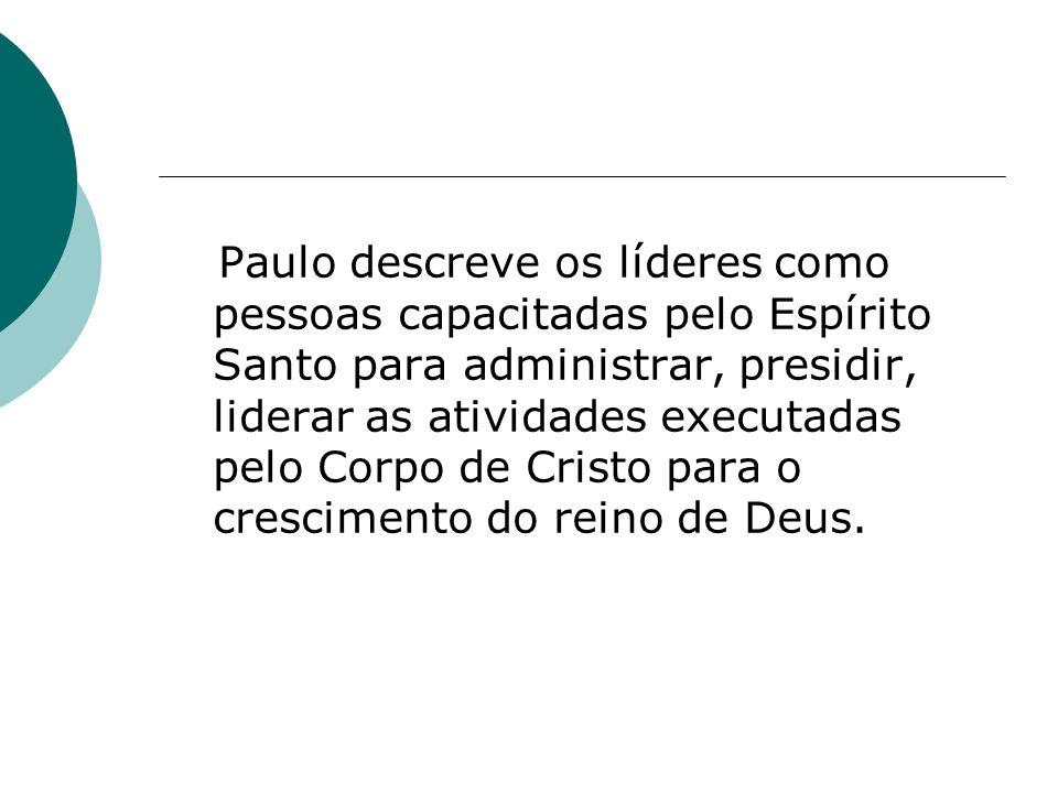 Paulo descreve os líderes como pessoas capacitadas pelo Espírito Santo para administrar, presidir, liderar as atividades executadas pelo Corpo de Cristo para o crescimento do reino de Deus.