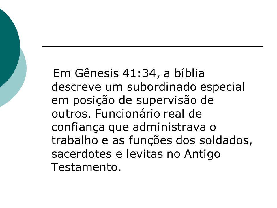 Em Gênesis 41:34, a bíblia descreve um subordinado especial em posição de supervisão de outros.