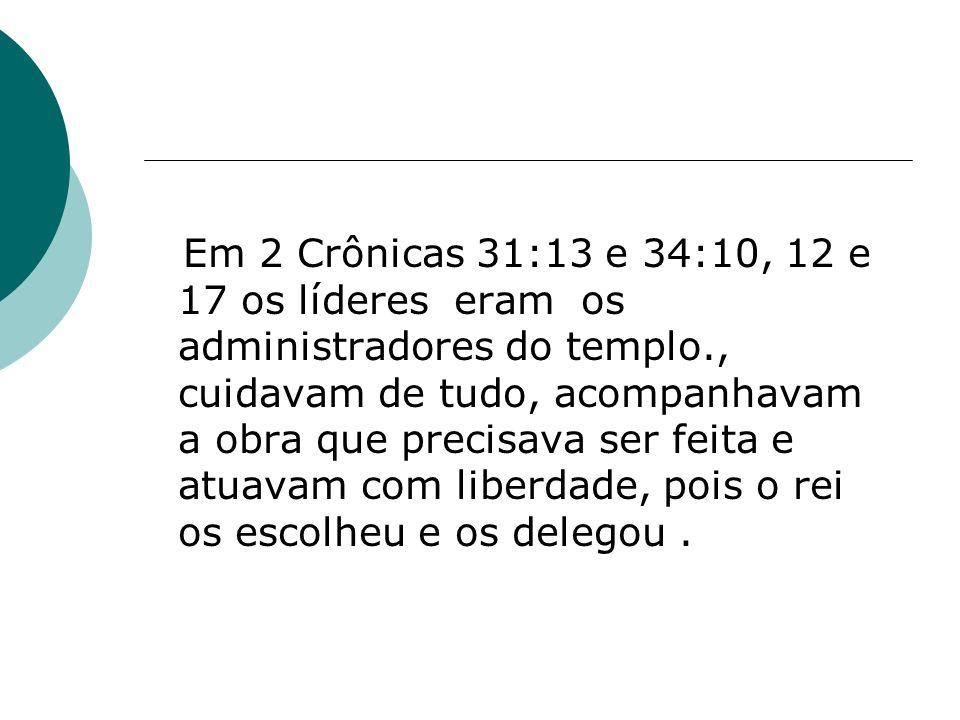 Em 2 Crônicas 31:13 e 34:10, 12 e 17 os líderes eram os administradores do templo., cuidavam de tudo, acompanhavam a obra que precisava ser feita e atuavam com liberdade, pois o rei os escolheu e os delegou .