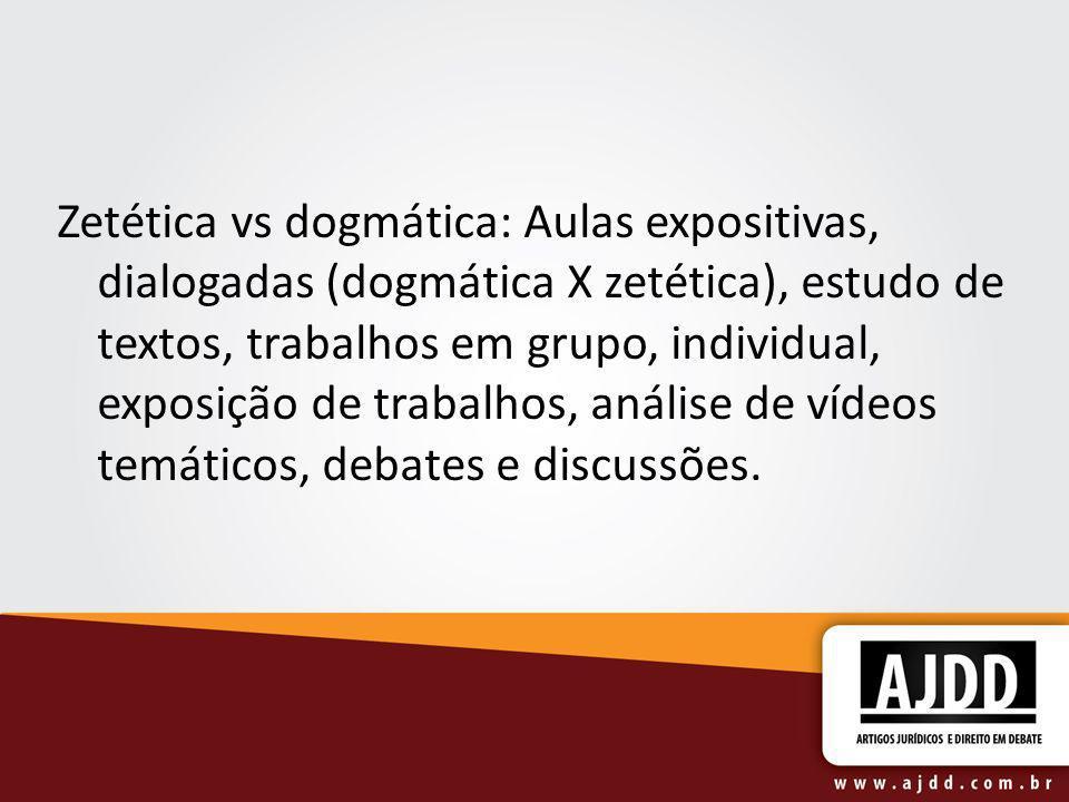 Zetética vs dogmática: Aulas expositivas, dialogadas (dogmática X zetética), estudo de textos, trabalhos em grupo, individual, exposição de trabalhos, análise de vídeos temáticos, debates e discussões.