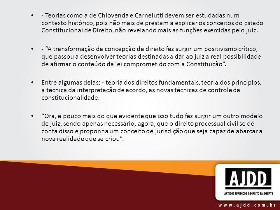 - Teorias como a de Chiovenda e Carnelutti devem ser estudadas num contexto histórico, pois não mais de prestam a explicar os conceitos do Estado Constitucional de Direito, não revelando mais as funções exercidas pelo juiz.