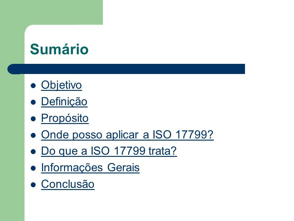 Sumário Objetivo Definição Propósito Onde posso aplicar a ISO 17799
