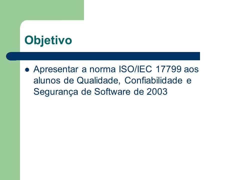 Objetivo Apresentar a norma ISO/IEC 17799 aos alunos de Qualidade, Confiabilidade e Segurança de Software de 2003.