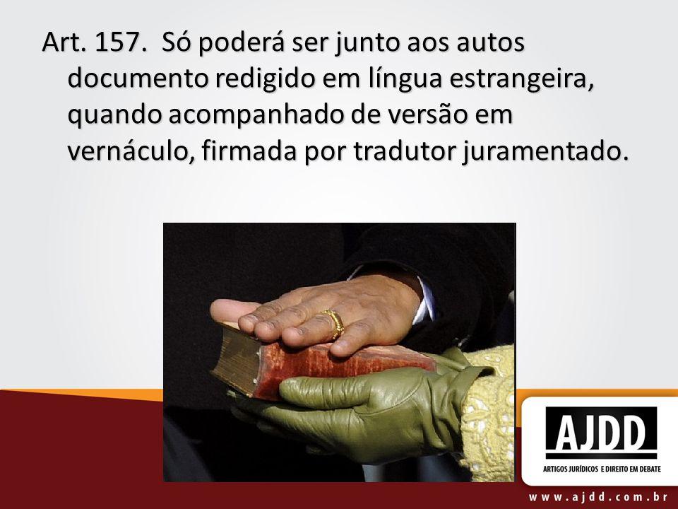 Art. 157. Só poderá ser junto aos autos documento redigido em língua estrangeira, quando acompanhado de versão em vernáculo, firmada por tradutor juramentado.