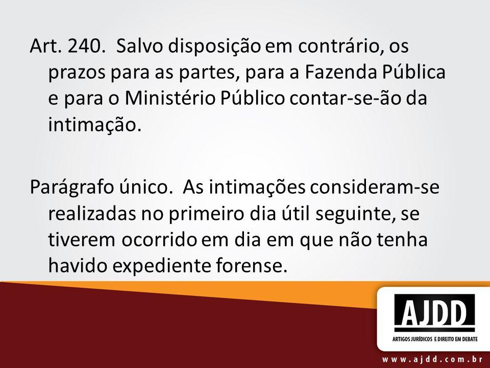 Art. 240. Salvo disposição em contrário, os prazos para as partes, para a Fazenda Pública e para o Ministério Público contar-se-ão da intimação.