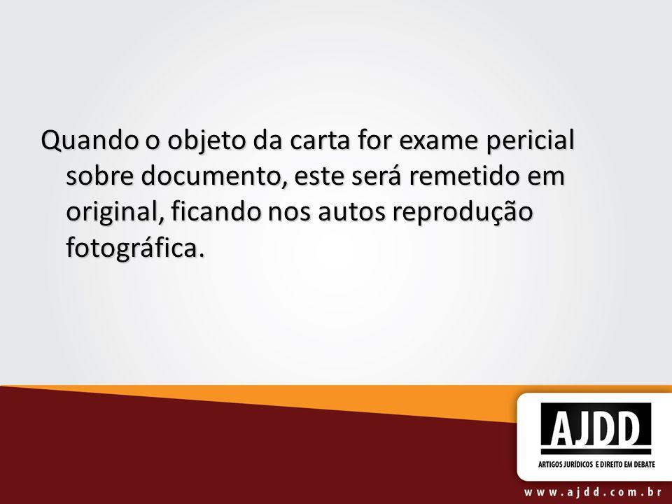Quando o objeto da carta for exame pericial sobre documento, este será remetido em original, ficando nos autos reprodução fotográfica.