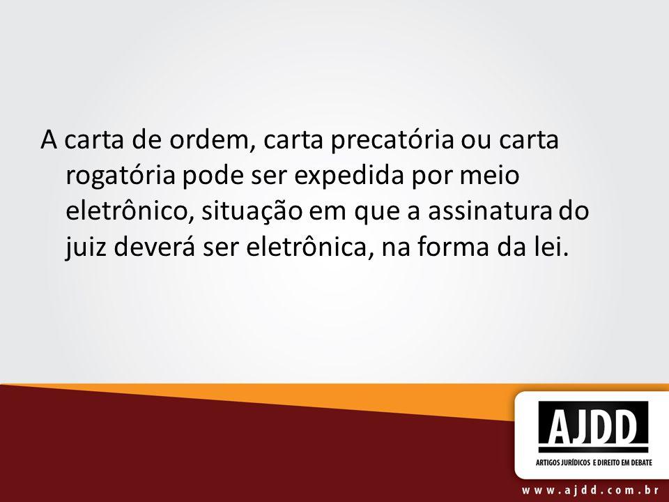A carta de ordem, carta precatória ou carta rogatória pode ser expedida por meio eletrônico, situação em que a assinatura do juiz deverá ser eletrônica, na forma da lei.