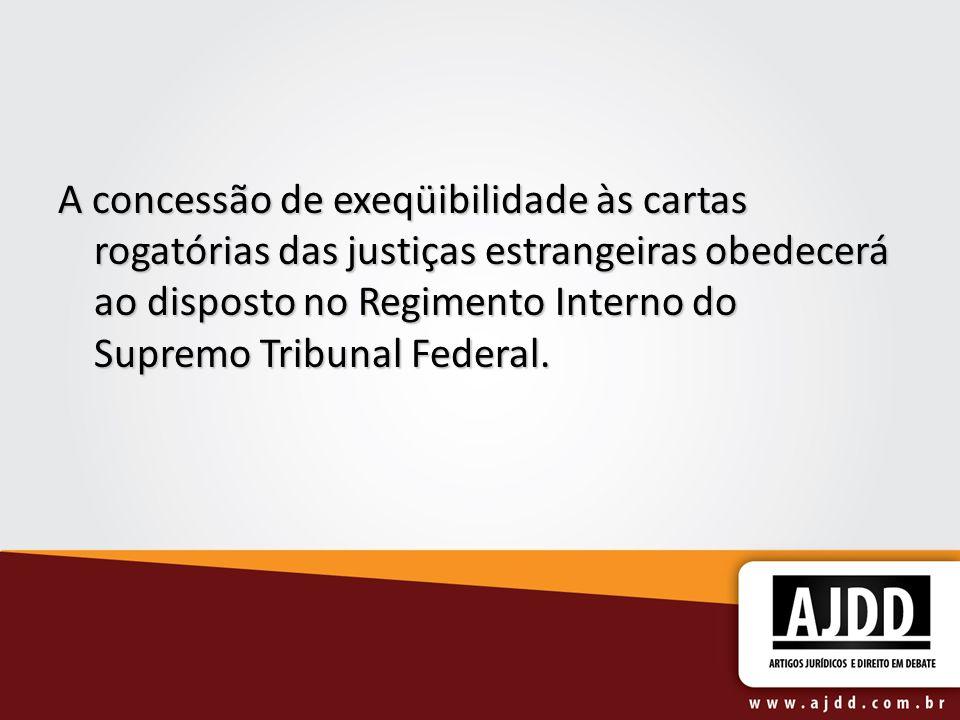 A concessão de exeqüibilidade às cartas rogatórias das justiças estrangeiras obedecerá ao disposto no Regimento Interno do Supremo Tribunal Federal.