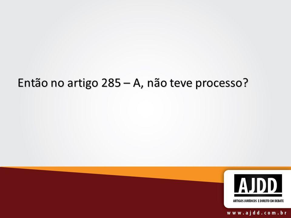Então no artigo 285 – A, não teve processo