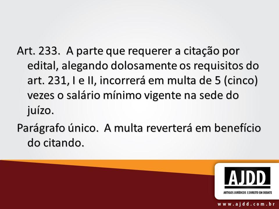 Art. 233. A parte que requerer a citação por edital, alegando dolosamente os requisitos do art. 231, I e II, incorrerá em multa de 5 (cinco) vezes o salário mínimo vigente na sede do juízo.