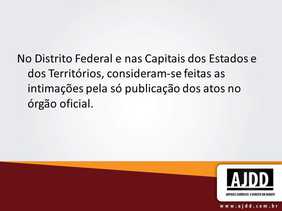 No Distrito Federal e nas Capitais dos Estados e dos Territórios, consideram-se feitas as intimações pela só publicação dos atos no órgão oficial.
