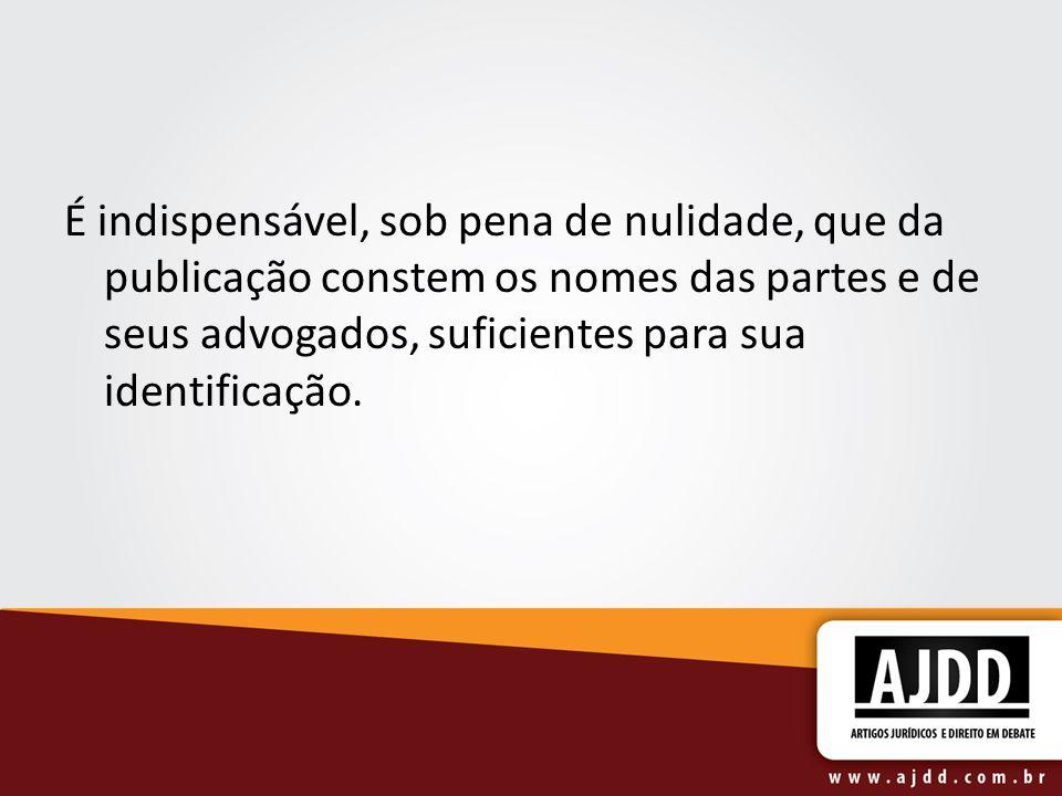 É indispensável, sob pena de nulidade, que da publicação constem os nomes das partes e de seus advogados, suficientes para sua identificação.