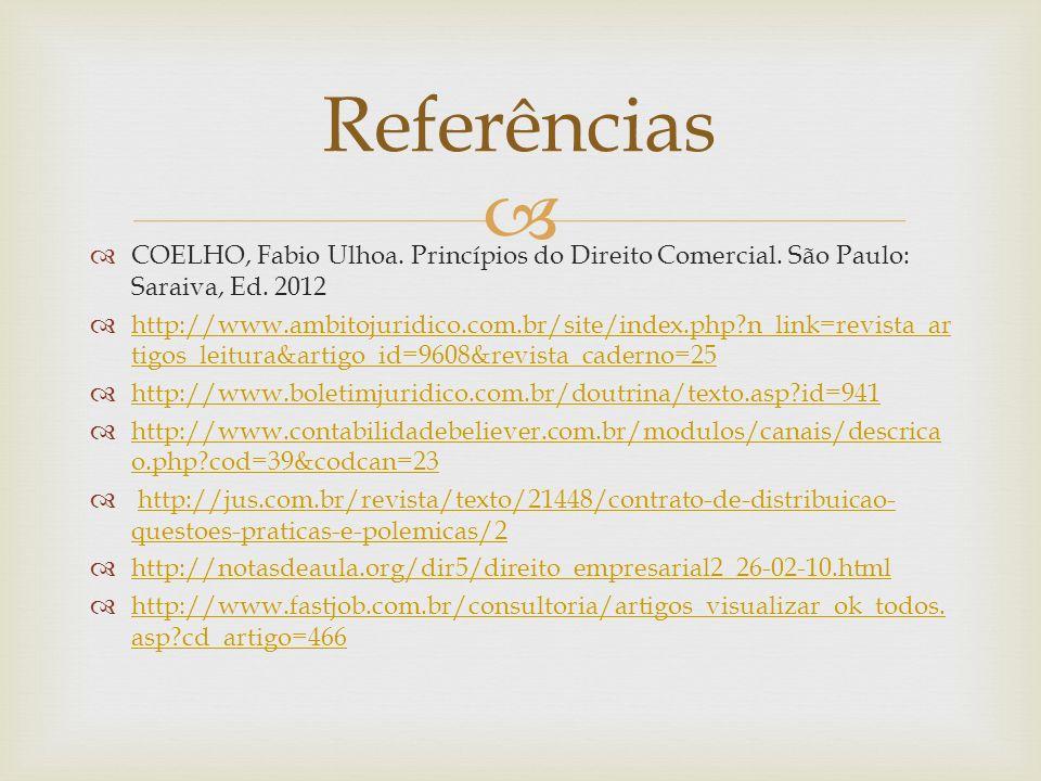 Referências COELHO, Fabio Ulhoa. Princípios do Direito Comercial. São Paulo: Saraiva, Ed. 2012.