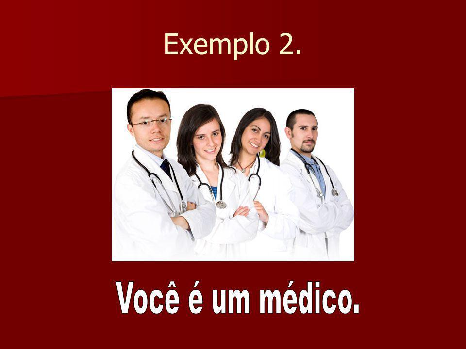 Exemplo 2. Você é um médico.