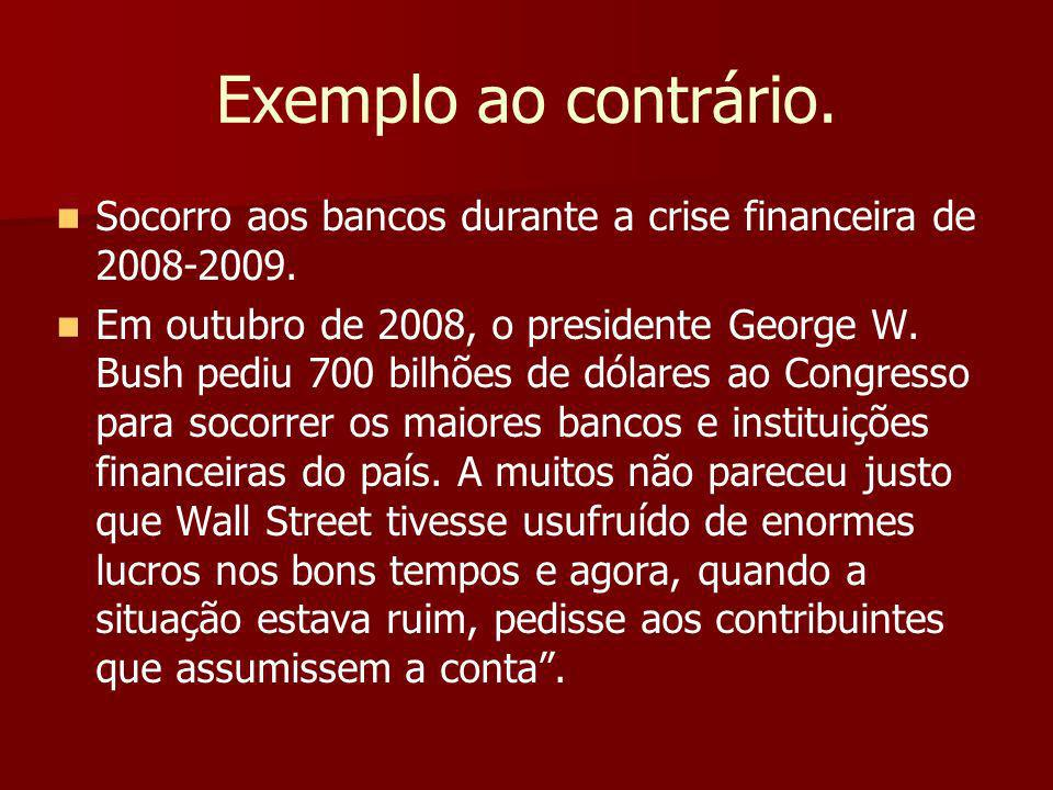 Exemplo ao contrário. Socorro aos bancos durante a crise financeira de 2008-2009.
