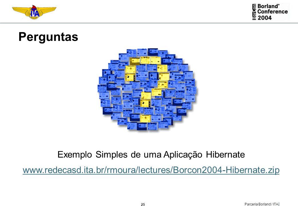 Perguntas Exemplo Simples de uma Aplicação Hibernate www.redecasd.ita.br/rmoura/lectures/Borcon2004-Hibernate.zip.