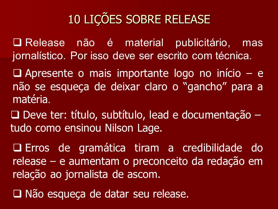 10 LIÇÕES SOBRE RELEASE Release não é material publicitário, mas jornalístico. Por isso deve ser escrito com técnica.