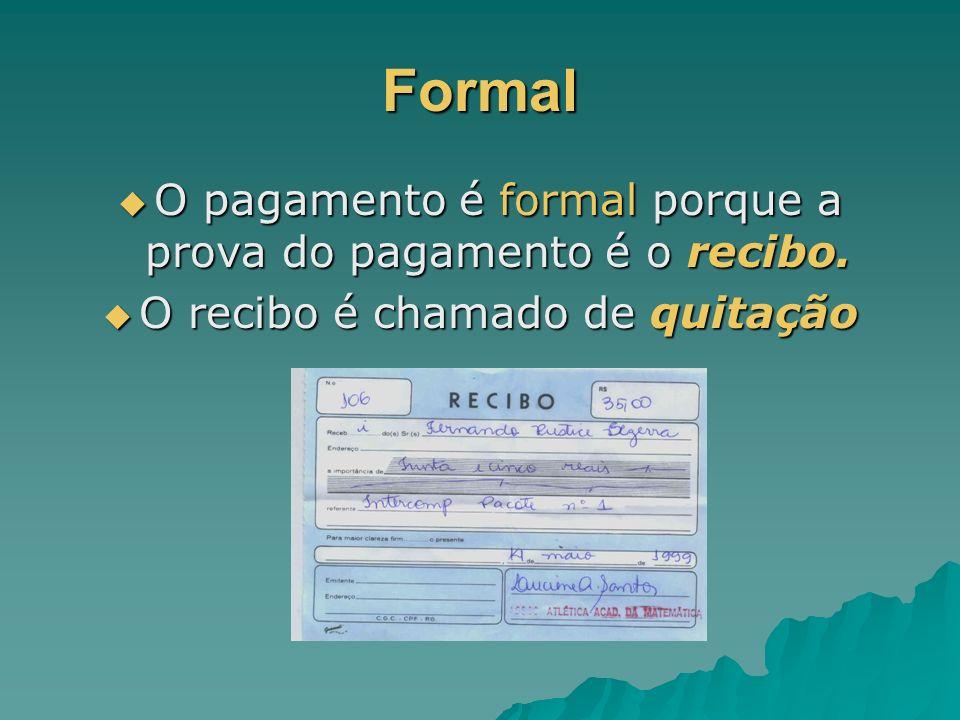 Formal O pagamento é formal porque a prova do pagamento é o recibo.