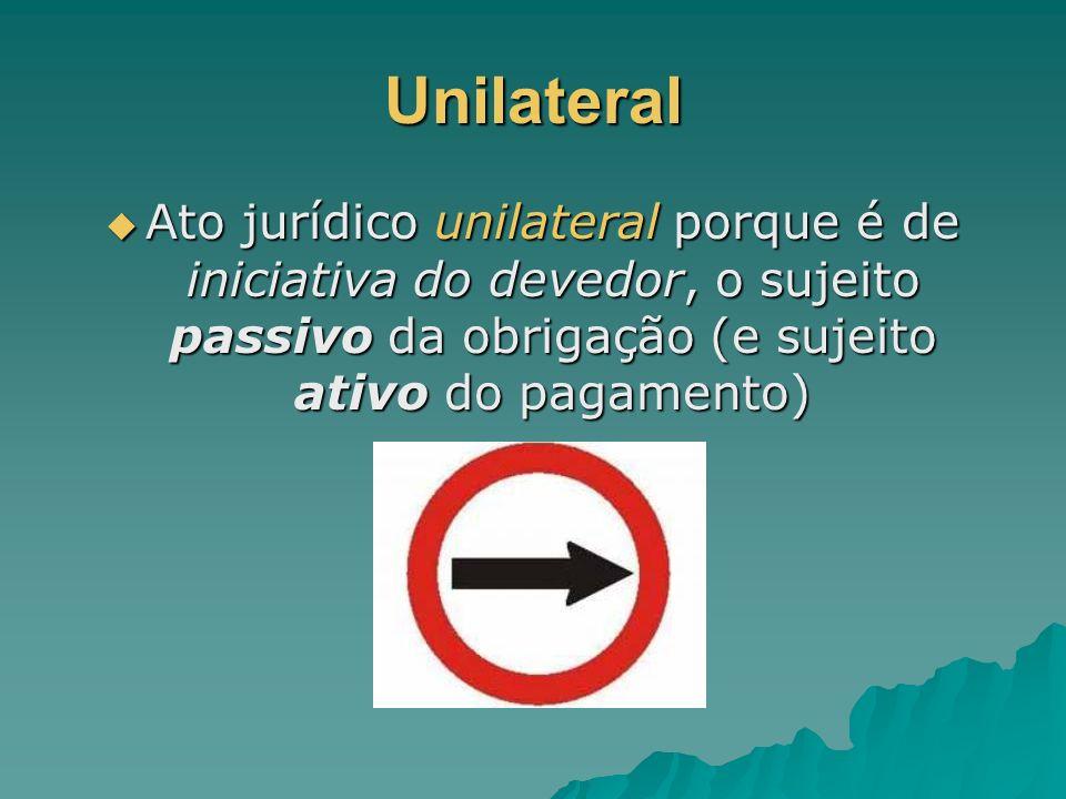 Unilateral Ato jurídico unilateral porque é de iniciativa do devedor, o sujeito passivo da obrigação (e sujeito ativo do pagamento)