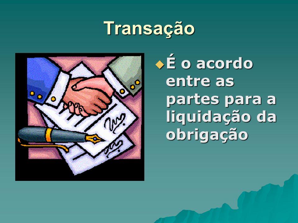 Transação É o acordo entre as partes para a liquidação da obrigação