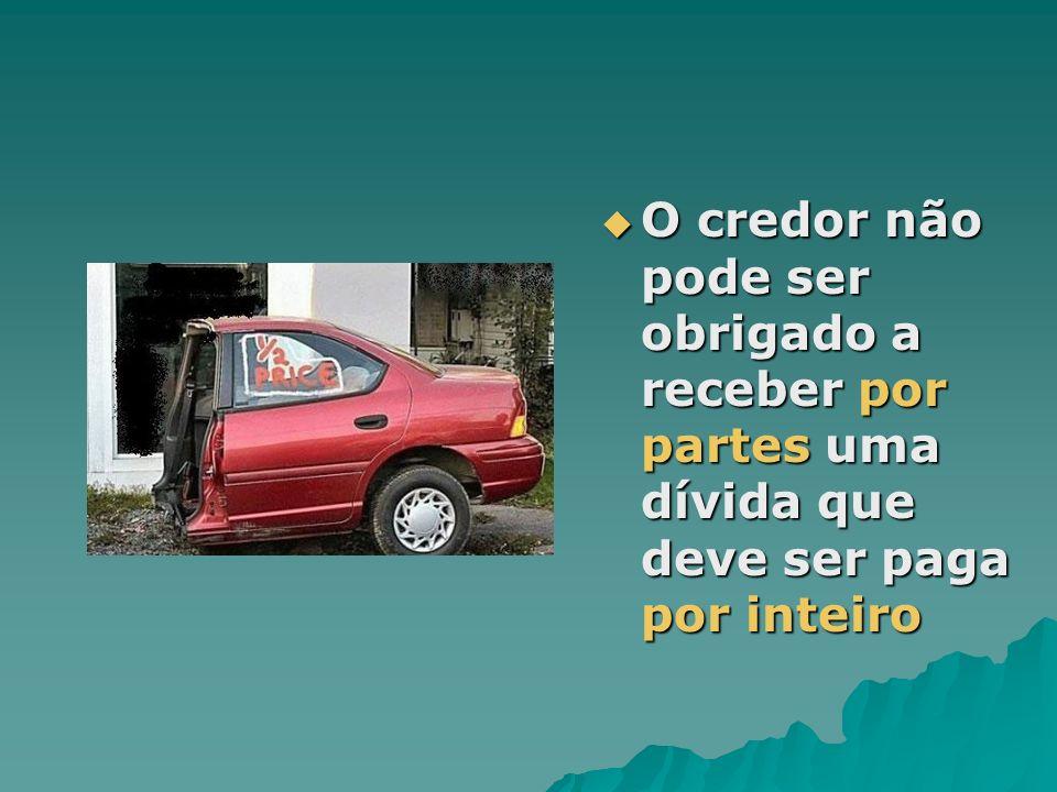 O credor não pode ser obrigado a receber por partes uma dívida que deve ser paga por inteiro