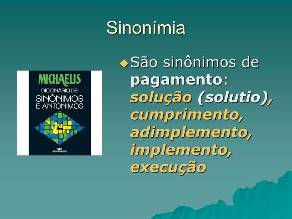 Sinonímia São sinônimos de pagamento: solução (solutio), cumprimento, adimplemento, implemento, execução.