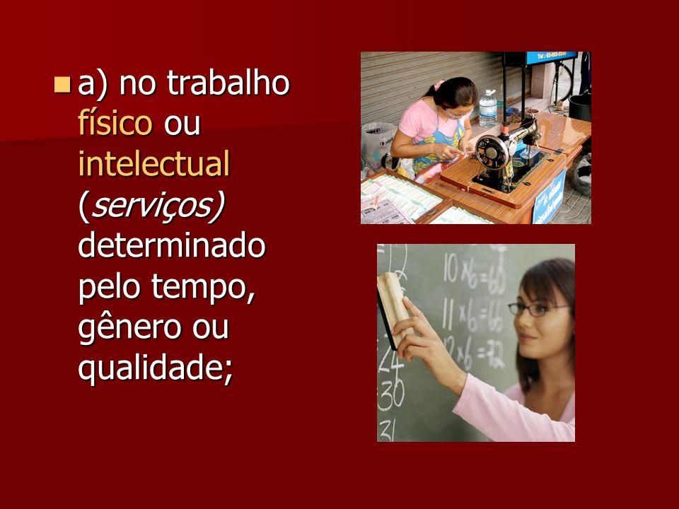 a) no trabalho físico ou intelectual (serviços) determinado pelo tempo, gênero ou qualidade;