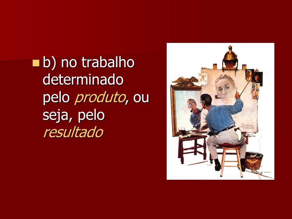 b) no trabalho determinado pelo produto, ou seja, pelo resultado