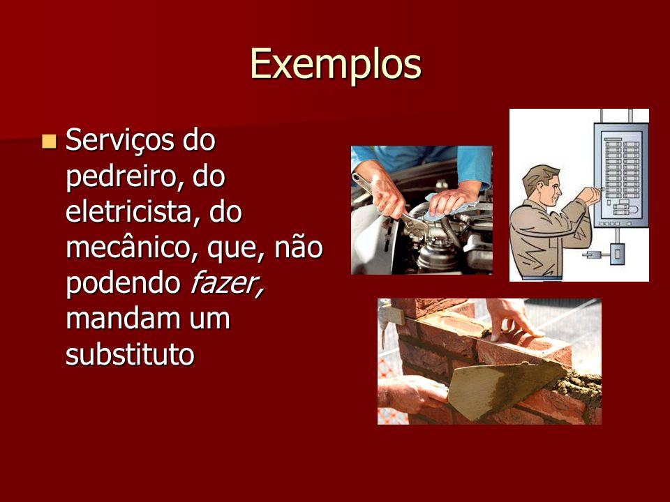 Exemplos Serviços do pedreiro, do eletricista, do mecânico, que, não podendo fazer, mandam um substituto.