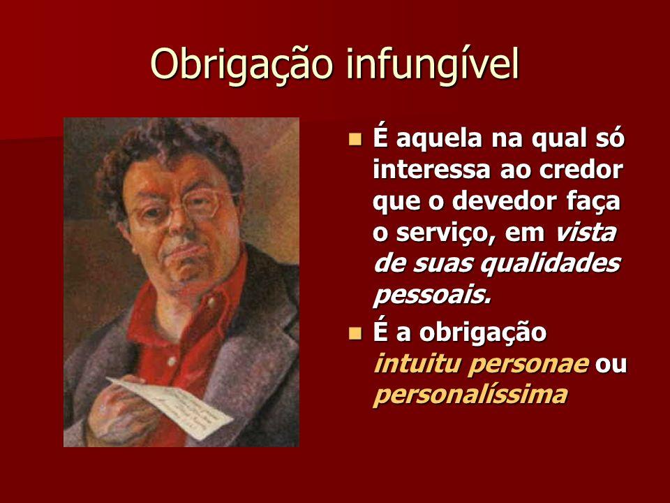 Obrigação infungível É aquela na qual só interessa ao credor que o devedor faça o serviço, em vista de suas qualidades pessoais.