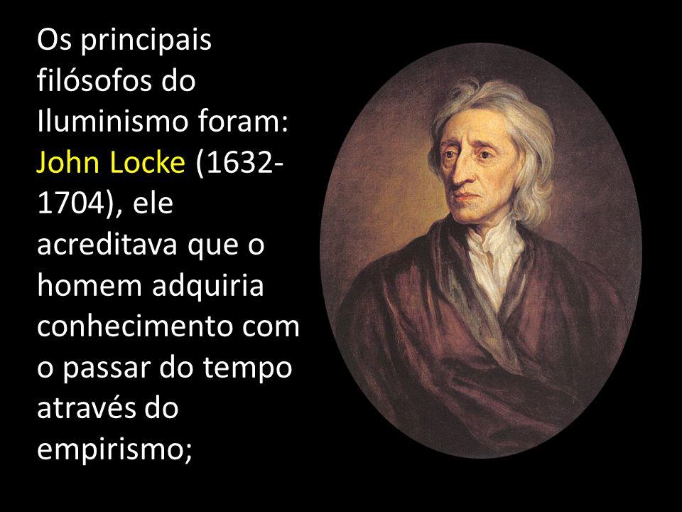 Os principais filósofos do Iluminismo foram: John Locke (1632-1704), ele acreditava que o homem adquiria conhecimento com o passar do tempo através do empirismo;