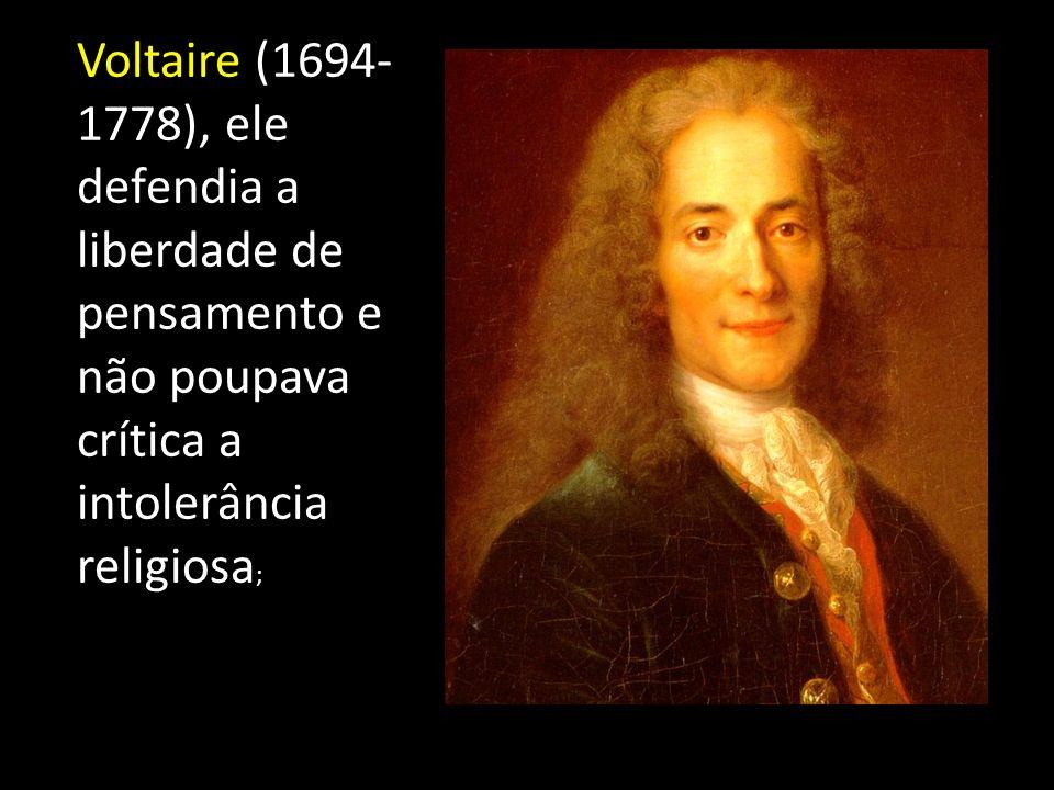 Voltaire (1694-1778), ele defendia a liberdade de pensamento e não poupava crítica a intolerância religiosa;