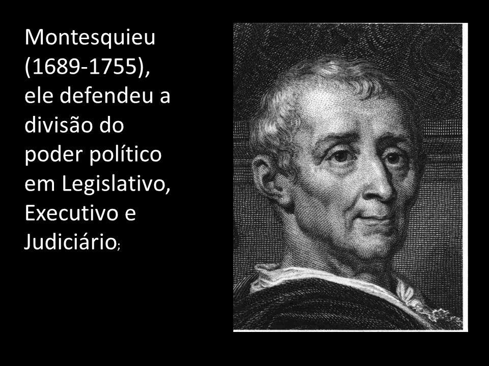 Montesquieu (1689-1755), ele defendeu a divisão do poder político em Legislativo, Executivo e Judiciário;