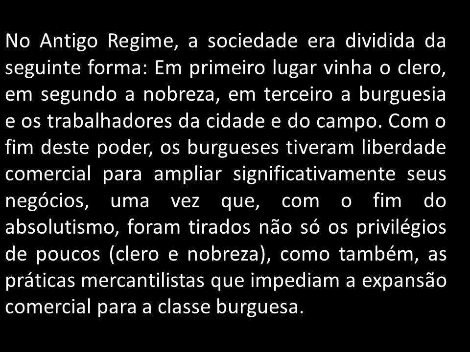No Antigo Regime, a sociedade era dividida da seguinte forma: Em primeiro lugar vinha o clero, em segundo a nobreza, em terceiro a burguesia e os trabalhadores da cidade e do campo.