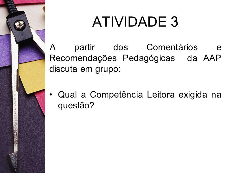 ATIVIDADE 3 A partir dos Comentários e Recomendações Pedagógicas da AAP discuta em grupo: Qual a Competência Leitora exigida na questão