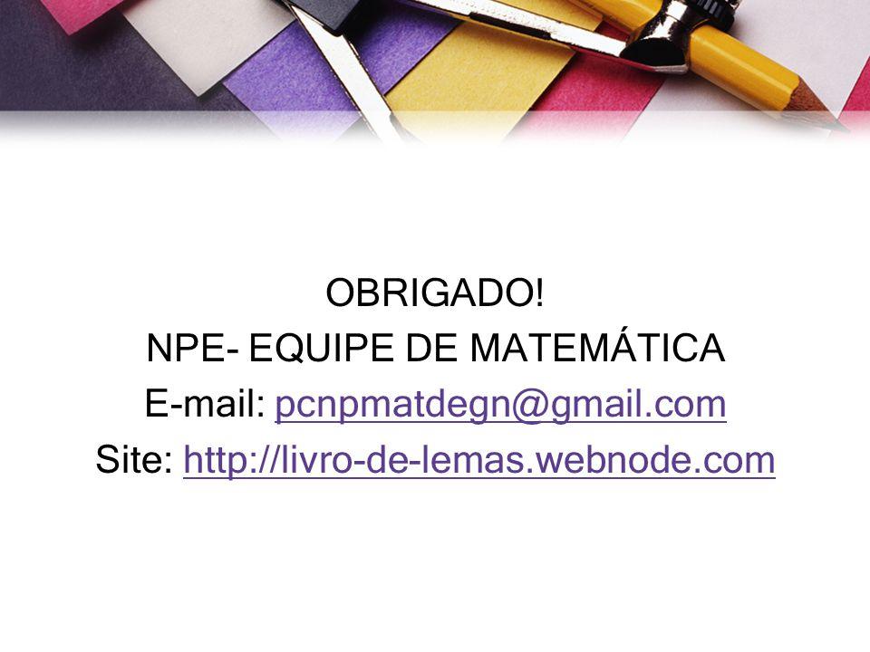 OBRIGADO. NPE- EQUIPE DE MATEMÁTICA E-mail: pcnpmatdegn@gmail