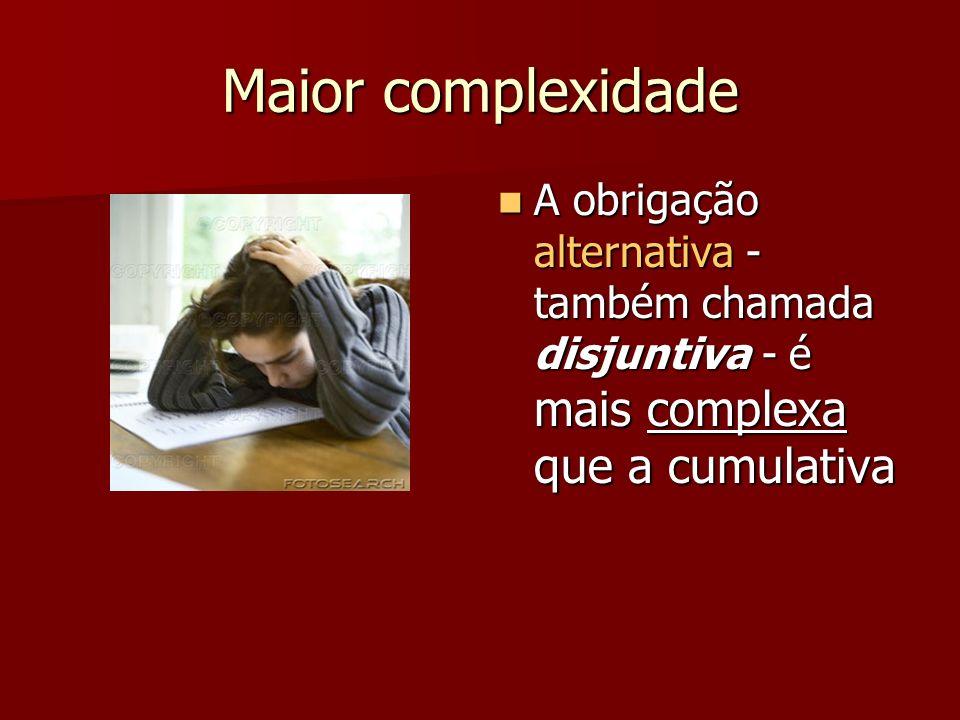 Maior complexidade A obrigação alternativa - também chamada disjuntiva - é mais complexa que a cumulativa.