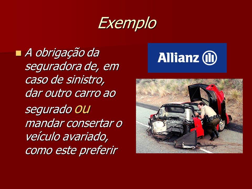Exemplo A obrigação da seguradora de, em caso de sinistro, dar outro carro ao segurado ou mandar consertar o veículo avariado, como este preferir.