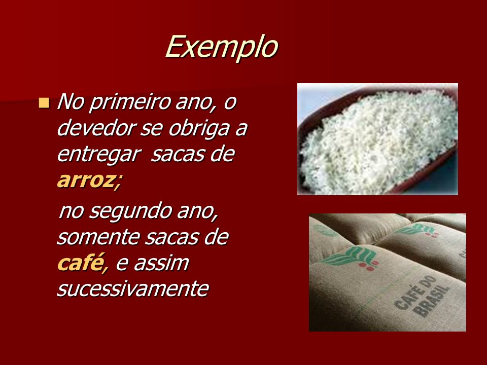 Exemplo No primeiro ano, o devedor se obriga a entregar sacas de arroz; no segundo ano, somente sacas de café, e assim sucessivamente.