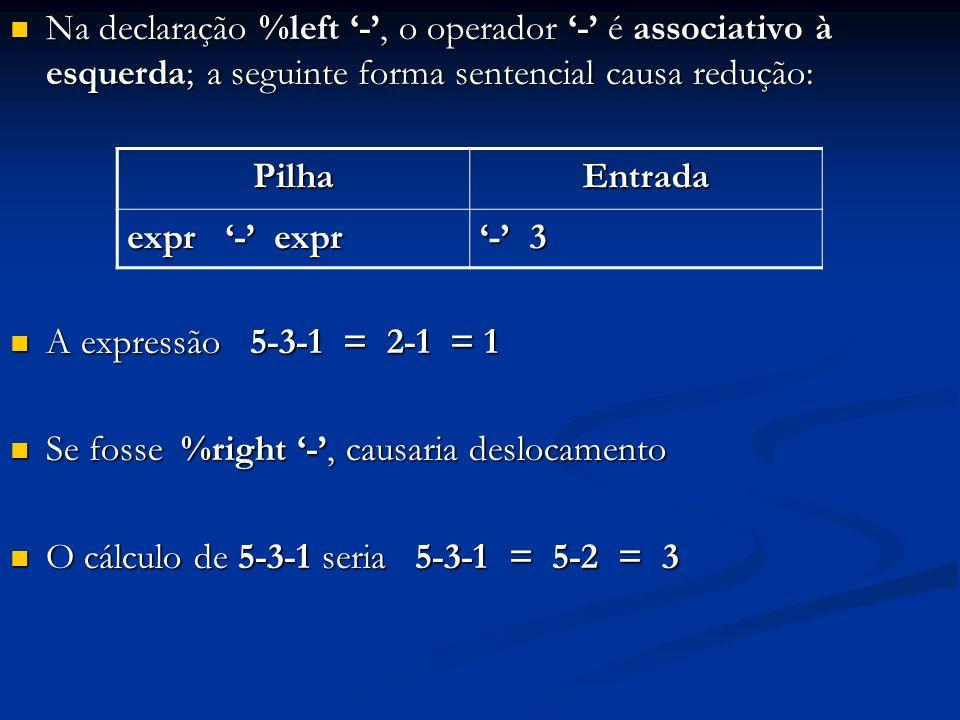 Na declaração %left '-', o operador '-' é associativo à esquerda; a seguinte forma sentencial causa redução: