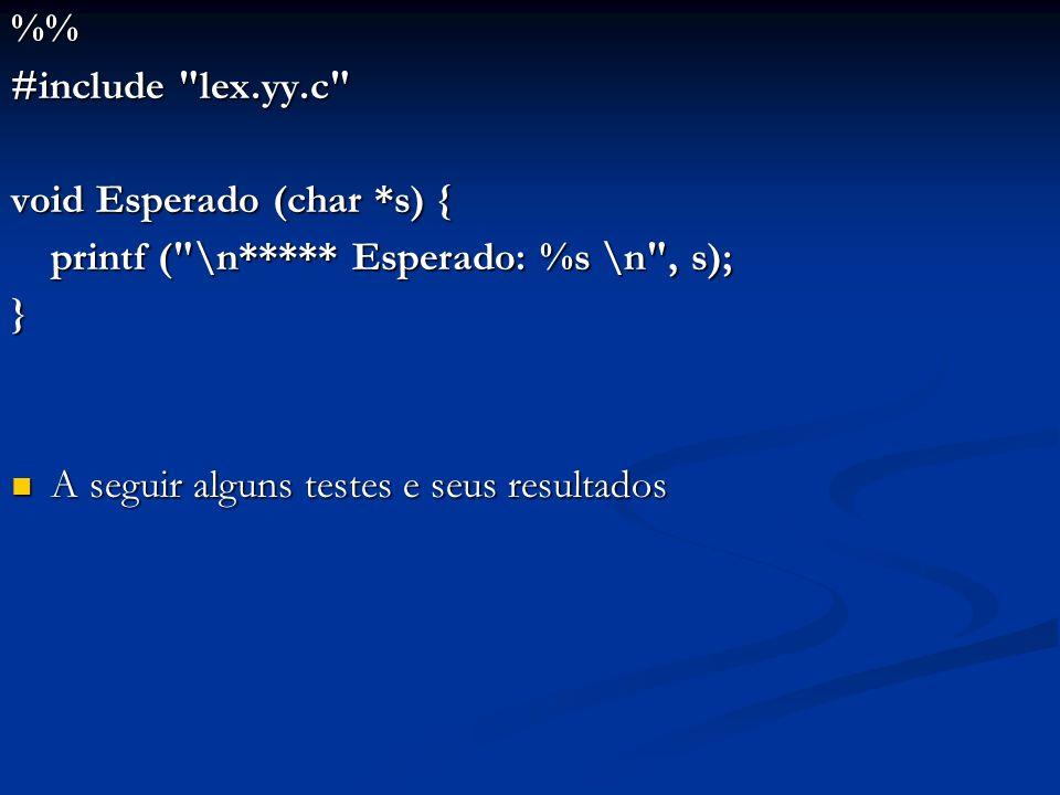 %% #include lex.yy.c void Esperado (char *s) { printf ( \n***** Esperado: %s \n , s); } A seguir alguns testes e seus resultados.