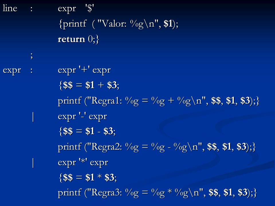 line : expr $ {printf ( Valor: %g\n , $1); return 0;} ; expr : expr + expr. {$$ = $1 + $3;